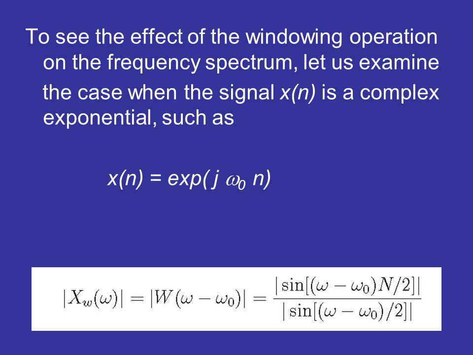 To see the effect of the windowing operation on the frequency spectrum, let us examine the case when the signal x(n) is a complex exponential, such as x(n) = exp( j 0 n)