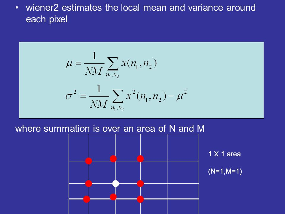 wiener2 estimates the local mean and variance around each pixel where summation is over an area of N and M 1 X 1 area (N=1,M=1)
