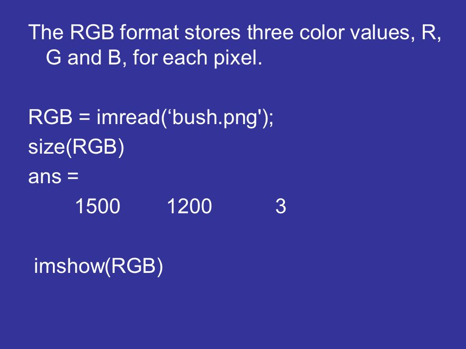 The RGB format stores three color values, R, G and B, for each pixel.