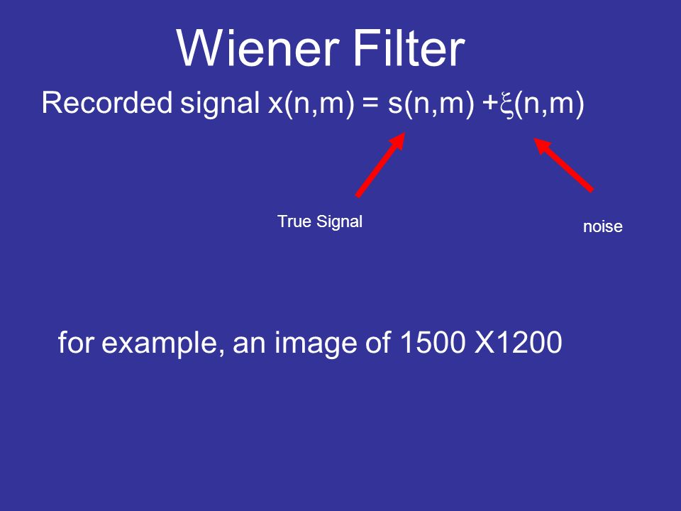 Wiener Filter Recorded signal x(n,m) = s(n,m) + (n,m) for example, an image of 1500 X1200 True Signal noise