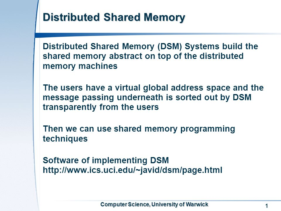 1 Computer Science, University of Warwick Distributed Shared Memory Distributed Shared Memory (DSM) Systems build the shared memory abstract on top of the distributed memory machines The users have a virtual global address space and the message passing underneath is sorted out by DSM transparently from the users Then we can use shared memory programming techniques Software of implementing DSM http://www.ics.uci.edu/~javid/dsm/page.html