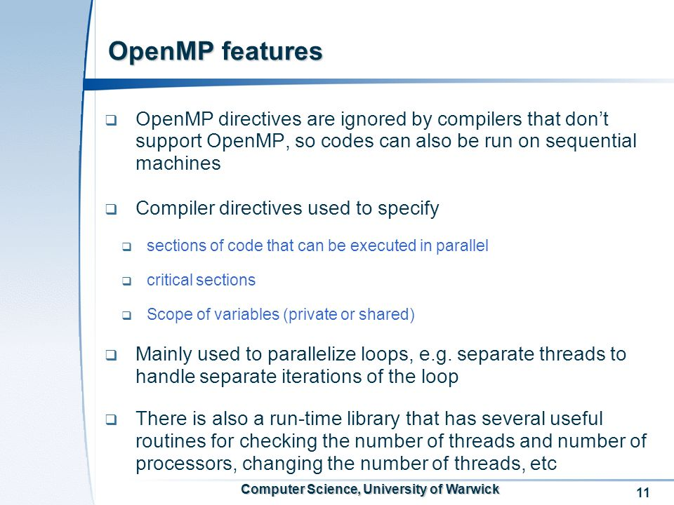 11 Computer Science, University of Warwick OpenMP features OpenMP directives are ignored by compilers that dont support OpenMP, so codes can also be run on sequential machines Compiler directives used to specify sections of code that can be executed in parallel critical sections Scope of variables (private or shared) Mainly used to parallelize loops, e.g.