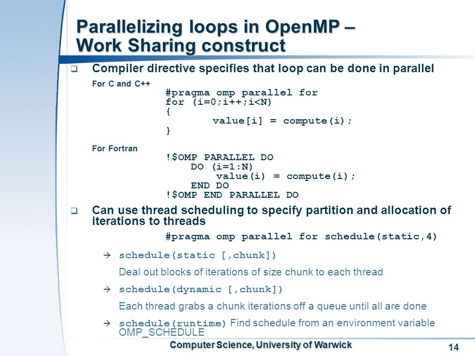 14 Computer Science, University of Warwick Parallelizing loops in OpenMP – Work Sharing construct Compiler directive specifies that loop can be done in parallel For C and C++ #pragma omp parallel for for (i=0;i++;i<N) { value[i] = compute(i); } For Fortran !$OMP PARALLEL DO DO (i=1:N) value(i) = compute(i); END DO !$OMP END PARALLEL DO Can use thread scheduling to specify partition and allocation of iterations to threads #pragma omp parallel for schedule(static,4) schedule(static [,chunk]) Deal out blocks of iterations of size chunk to each thread schedule(dynamic [,chunk]) Each thread grabs a chunk iterations off a queue until all are done schedule(runtime) Find schedule from an environment variable OMP_SCHEDULE