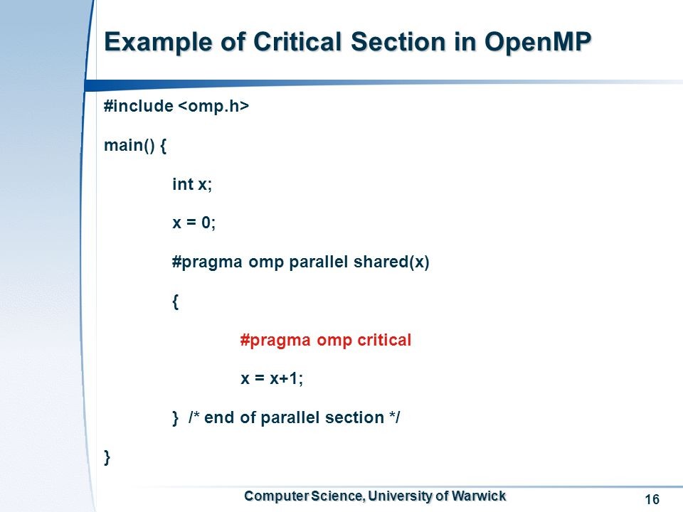 16 Computer Science, University of Warwick Example of Critical Section in OpenMP #include main() { int x; x = 0; #pragma omp parallel shared(x) { #pragma omp critical x = x+1; } /* end of parallel section */ }