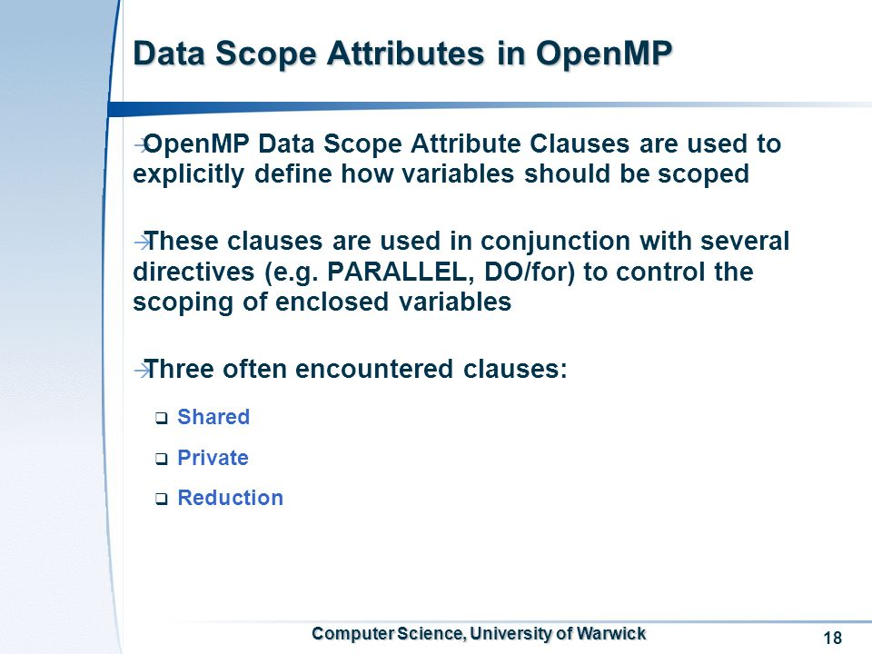 18 Computer Science, University of Warwick Data Scope Attributes in OpenMP OpenMP Data Scope Attribute Clauses are used to explicitly define how variables should be scoped These clauses are used in conjunction with several directives (e.g.