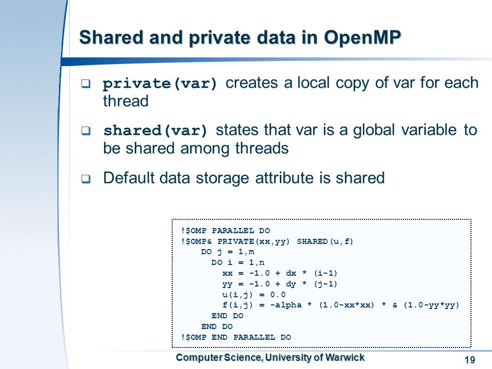 19 Computer Science, University of Warwick Shared and private data in OpenMP private(var) creates a local copy of var for each thread shared(var) states that var is a global variable to be shared among threads Default data storage attribute is shared !$OMP PARALLEL DO !$OMP& PRIVATE(xx,yy) SHARED(u,f) DO j = 1,m DO i = 1,n xx = -1.0 + dx * (i-1) yy = -1.0 + dy * (j-1) u(i,j) = 0.0 f(i,j) = -alpha * (1.0-xx*xx) * & (1.0-yy*yy) END DO !$OMP END PARALLEL DO
