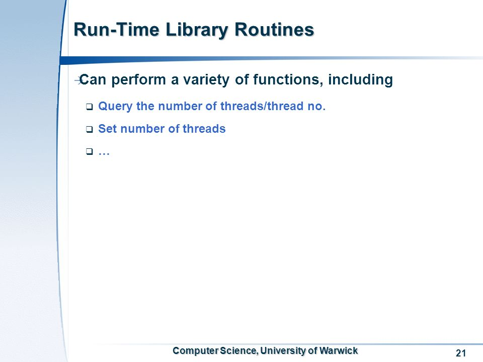 21 Computer Science, University of Warwick Run-Time Library Routines Can perform a variety of functions, including Query the number of threads/thread no.