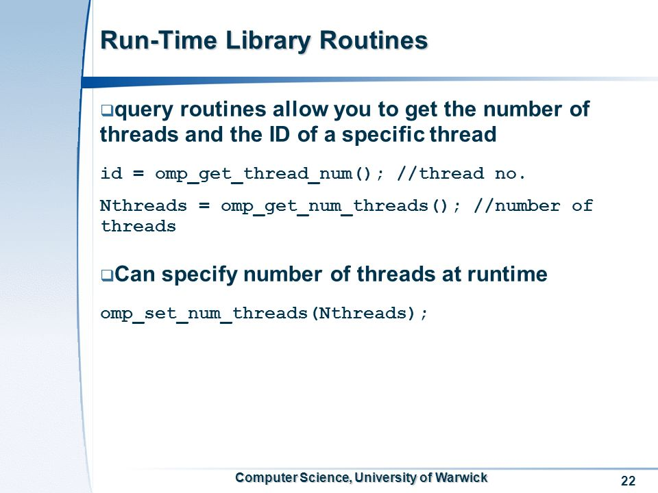 22 Computer Science, University of Warwick Run-Time Library Routines query routines allow you to get the number of threads and the ID of a specific thread id = omp_get_thread_num(); //thread no.