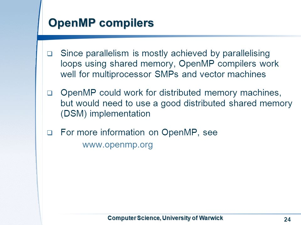 24 Computer Science, University of Warwick OpenMP compilers Since parallelism is mostly achieved by parallelising loops using shared memory, OpenMP compilers work well for multiprocessor SMPs and vector machines OpenMP could work for distributed memory machines, but would need to use a good distributed shared memory (DSM) implementation For more information on OpenMP, see www.openmp.org
