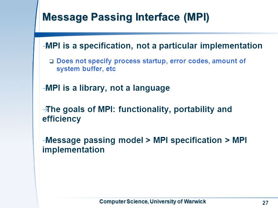 27 Computer Science, University of Warwick Message Passing Interface (MPI) MPI is a specification, not a particular implementation Does not specify process startup, error codes, amount of system buffer, etc MPI is a library, not a language The goals of MPI: functionality, portability and efficiency Message passing model > MPI specification > MPI implementation