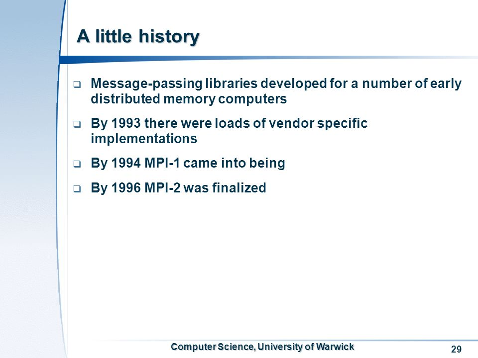 29 Computer Science, University of Warwick A little history Message-passing libraries developed for a number of early distributed memory computers By 1993 there were loads of vendor specific implementations By 1994 MPI-1 came into being By 1996 MPI-2 was finalized