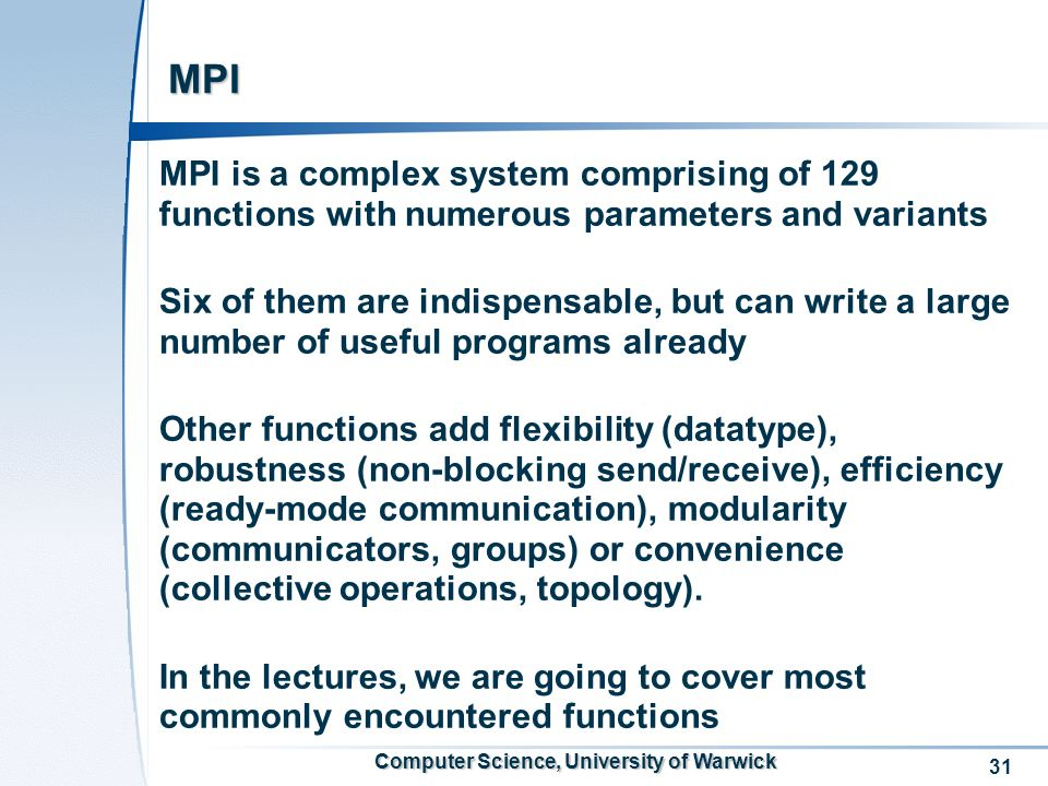 31 Computer Science, University of Warwick MPI MPI is a complex system comprising of 129 functions with numerous parameters and variants Six of them are indispensable, but can write a large number of useful programs already Other functions add flexibility (datatype), robustness (non-blocking send/receive), efficiency (ready-mode communication), modularity (communicators, groups) or convenience (collective operations, topology).