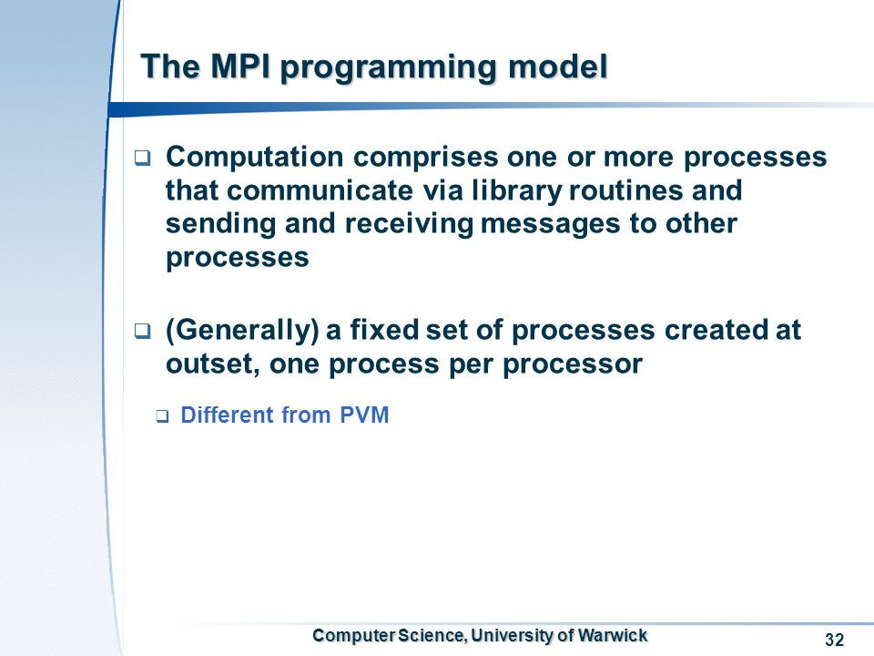 32 Computer Science, University of Warwick The MPI programming model Computation comprises one or more processes that communicate via library routines and sending and receiving messages to other processes (Generally) a fixed set of processes created at outset, one process per processor Different from PVM