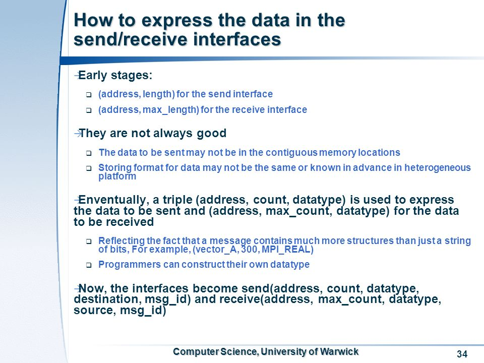 34 Computer Science, University of Warwick How to express the data in the send/receive interfaces Early stages: (address, length) for the send interface (address, max_length) for the receive interface They are not always good The data to be sent may not be in the contiguous memory locations Storing format for data may not be the same or known in advance in heterogeneous platform Enventually, a triple (address, count, datatype) is used to express the data to be sent and (address, max_count, datatype) for the data to be received Reflecting the fact that a message contains much more structures than just a string of bits, For example, (vector_A, 300, MPI_REAL) Programmers can construct their own datatype Now, the interfaces become send(address, count, datatype, destination, msg_id) and receive(address, max_count, datatype, source, msg_id)