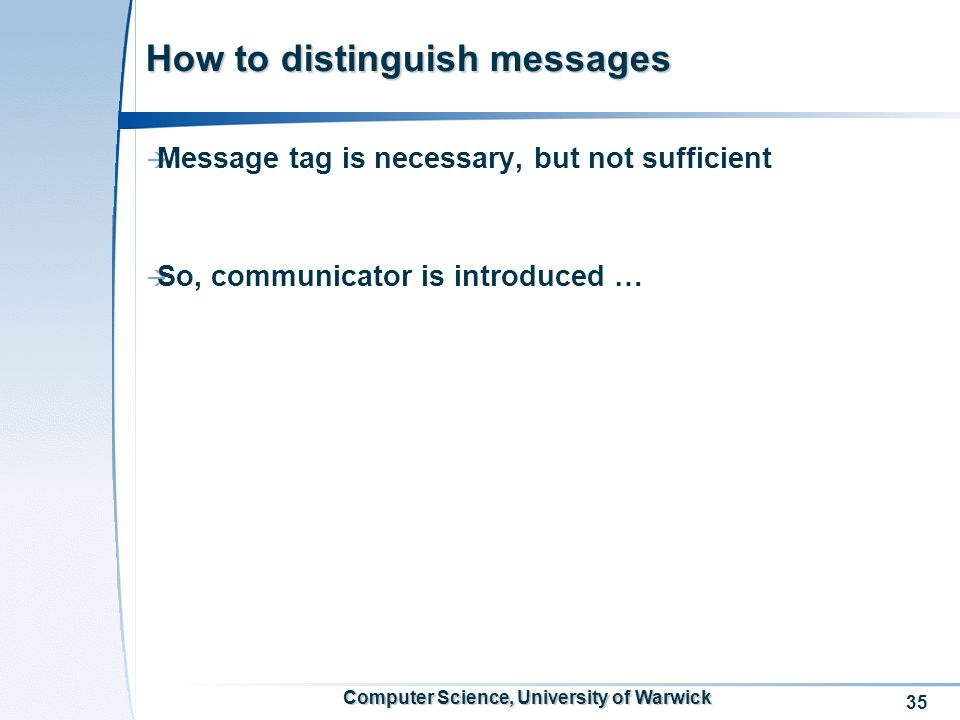 35 Computer Science, University of Warwick How to distinguish messages Message tag is necessary, but not sufficient So, communicator is introduced …