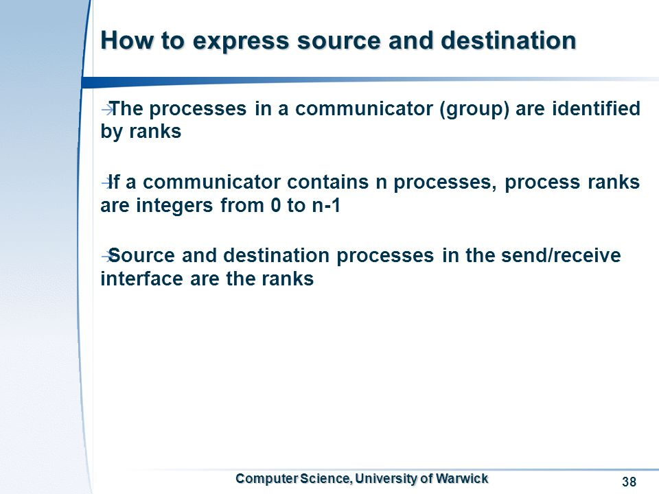 38 Computer Science, University of Warwick How to express source and destination The processes in a communicator (group) are identified by ranks If a communicator contains n processes, process ranks are integers from 0 to n-1 Source and destination processes in the send/receive interface are the ranks