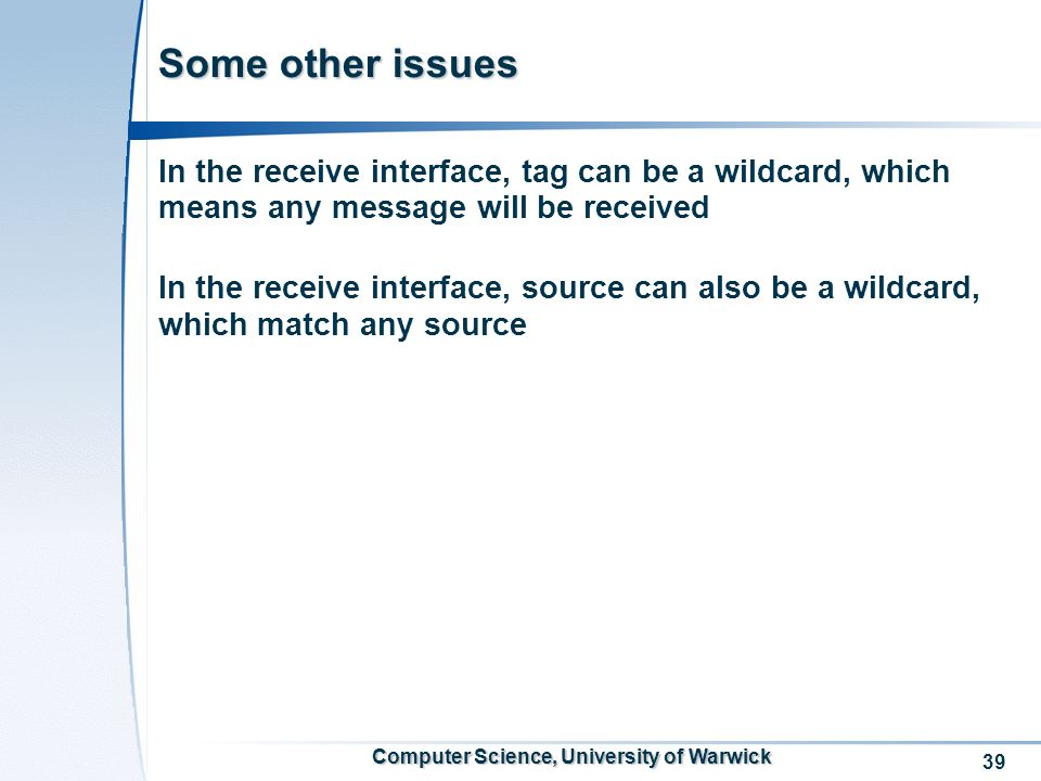 39 Computer Science, University of Warwick Some other issues In the receive interface, tag can be a wildcard, which means any message will be received In the receive interface, source can also be a wildcard, which match any source