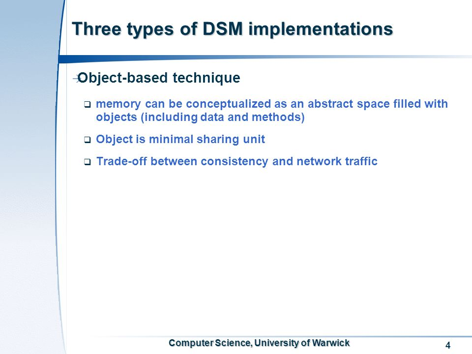 4 Computer Science, University of Warwick Three types of DSM implementations Object-based technique memory can be conceptualized as an abstract space filled with objects (including data and methods) Object is minimal sharing unit Trade-off between consistency and network traffic