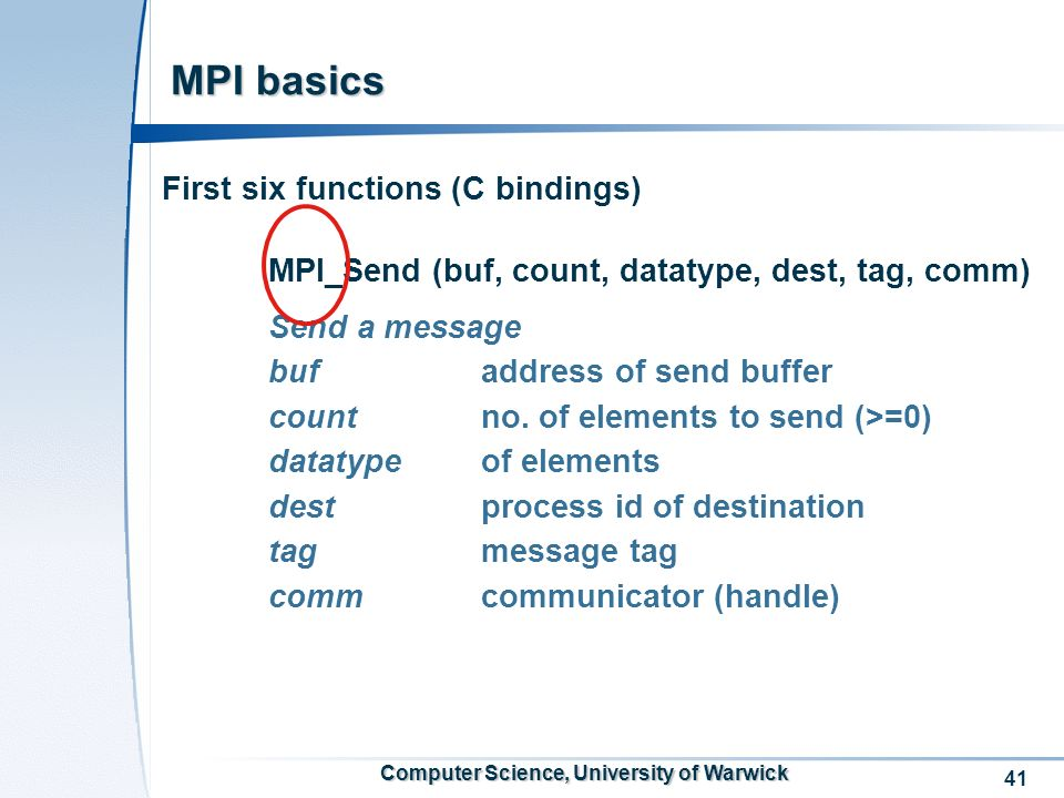41 Computer Science, University of Warwick MPI basics First six functions (C bindings) MPI_Send (buf, count, datatype, dest, tag, comm) Send a message buf address of send buffer countno.