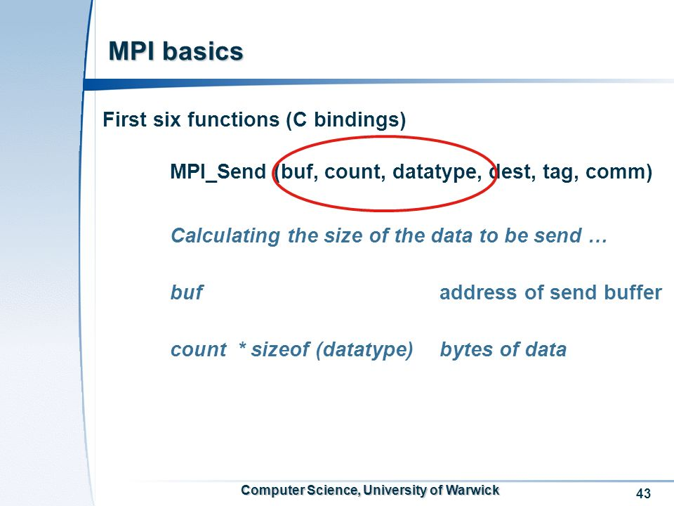 43 Computer Science, University of Warwick MPI basics First six functions (C bindings) MPI_Send (buf, count, datatype, dest, tag, comm) Calculating the size of the data to be send … buf address of send buffer count* sizeof (datatype) bytes of data