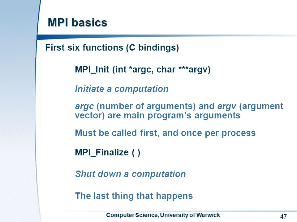 47 Computer Science, University of Warwick MPI basics First six functions (C bindings) MPI_Init (int *argc, char ***argv) Initiate a computation argc (number of arguments) and argv (argument vector) are main programs arguments Must be called first, and once per process MPI_Finalize ( ) Shut down a computation The last thing that happens