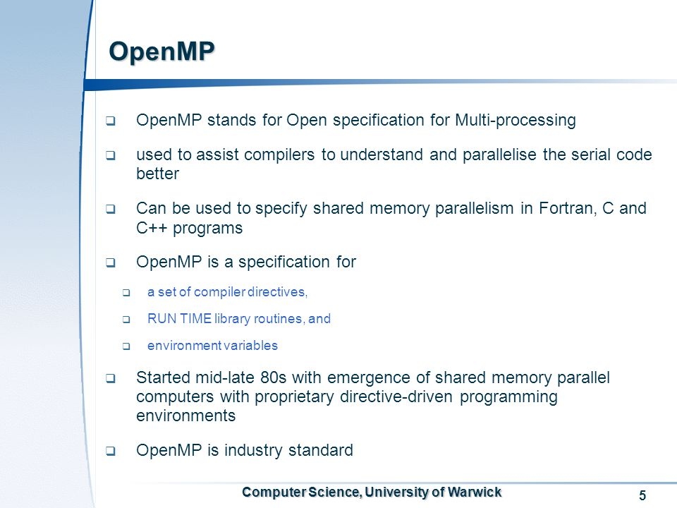 5 Computer Science, University of Warwick OpenMP OpenMP stands for Open specification for Multi-processing used to assist compilers to understand and parallelise the serial code better Can be used to specify shared memory parallelism in Fortran, C and C++ programs OpenMP is a specification for a set of compiler directives, RUN TIME library routines, and environment variables Started mid-late 80s with emergence of shared memory parallel computers with proprietary directive-driven programming environments OpenMP is industry standard