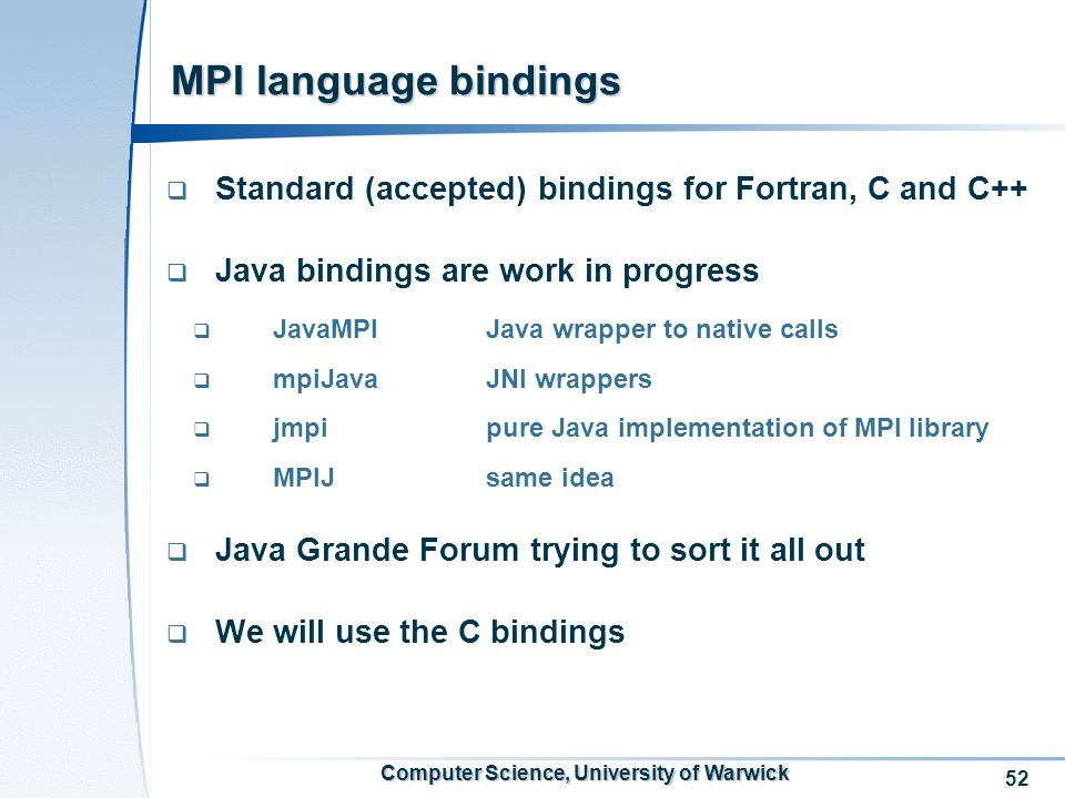 52 Computer Science, University of Warwick MPI language bindings Standard (accepted) bindings for Fortran, C and C++ Java bindings are work in progress JavaMPIJava wrapper to native calls mpiJavaJNI wrappers jmpipure Java implementation of MPI library MPIJsame idea Java Grande Forum trying to sort it all out We will use the C bindings