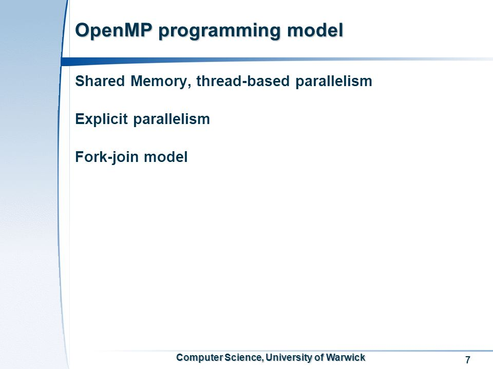 7 Computer Science, University of Warwick OpenMP programming model Shared Memory, thread-based parallelism Explicit parallelism Fork-join model