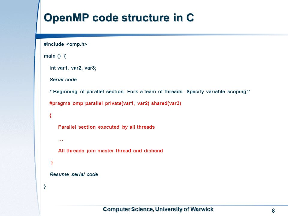 8 Computer Science, University of Warwick OpenMP code structure in C #include main () { int var1, var2, var3; Serial code /*Beginning of parallel section.