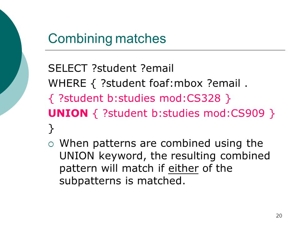 20 Combining matches SELECT student email WHERE { student foaf:mbox email.