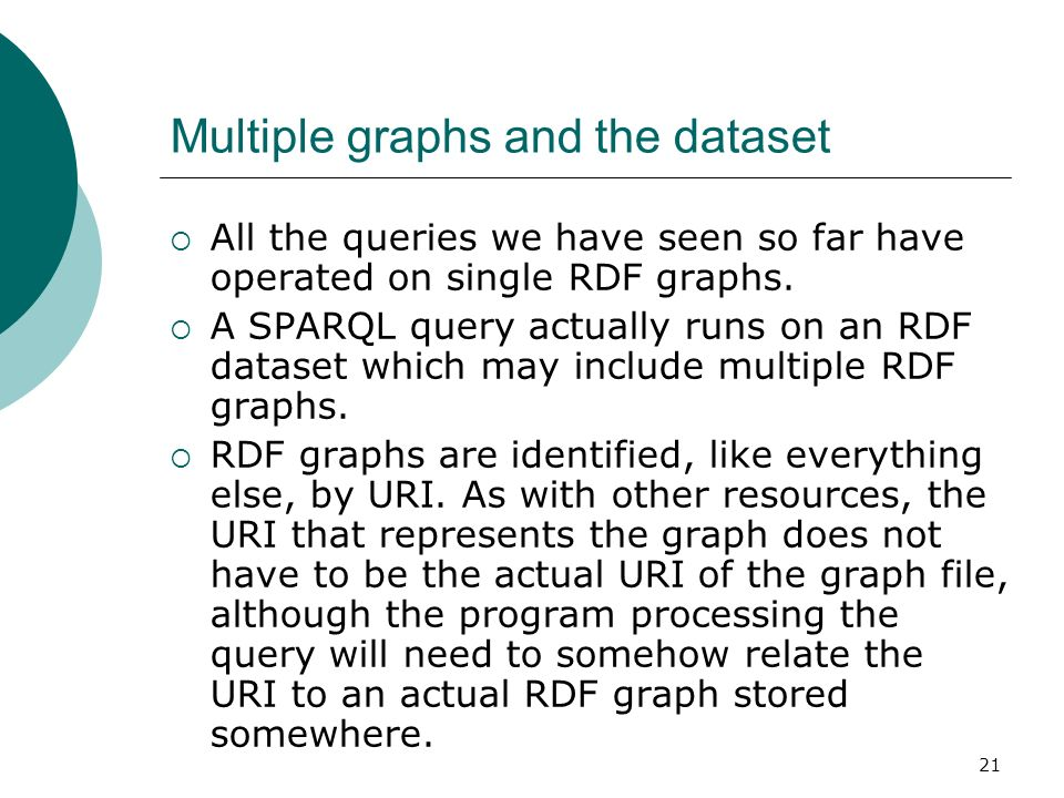 21 Multiple graphs and the dataset All the queries we have seen so far have operated on single RDF graphs.