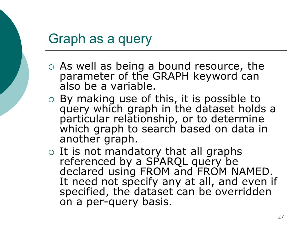 27 Graph as a query As well as being a bound resource, the parameter of the GRAPH keyword can also be a variable.