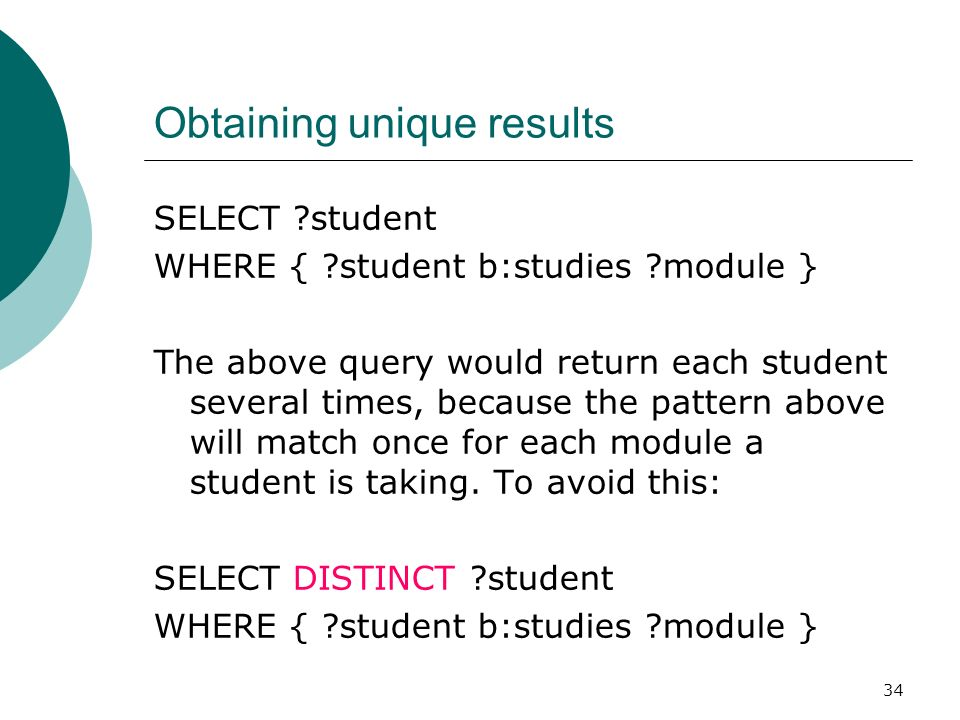 34 Obtaining unique results SELECT student WHERE { student b:studies module } The above query would return each student several times, because the pattern above will match once for each module a student is taking.