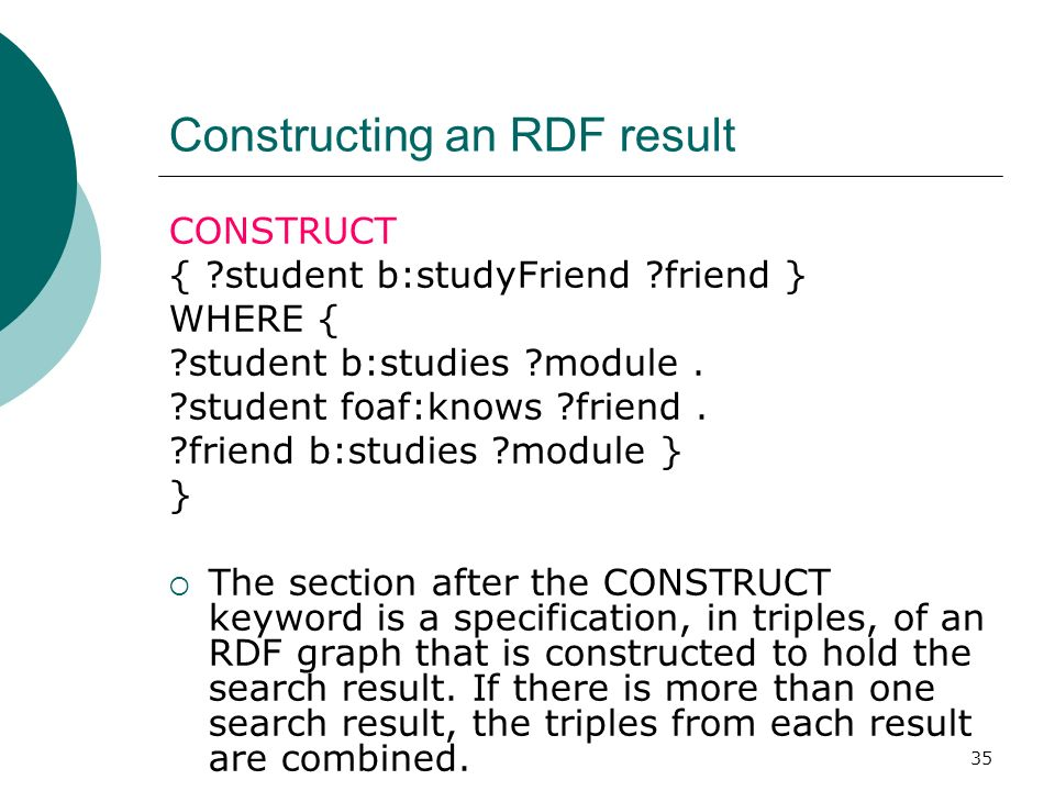 35 Constructing an RDF result CONSTRUCT { student b:studyFriend friend } WHERE { student b:studies module.