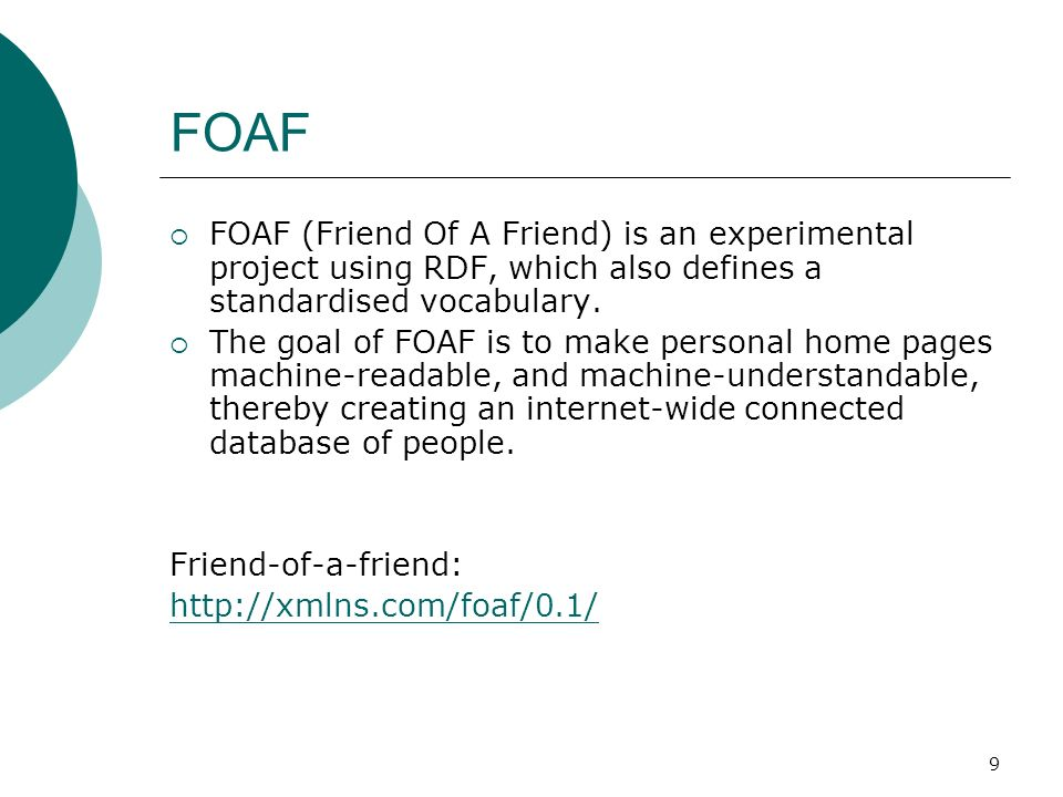 9 FOAF FOAF (Friend Of A Friend) is an experimental project using RDF, which also defines a standardised vocabulary.