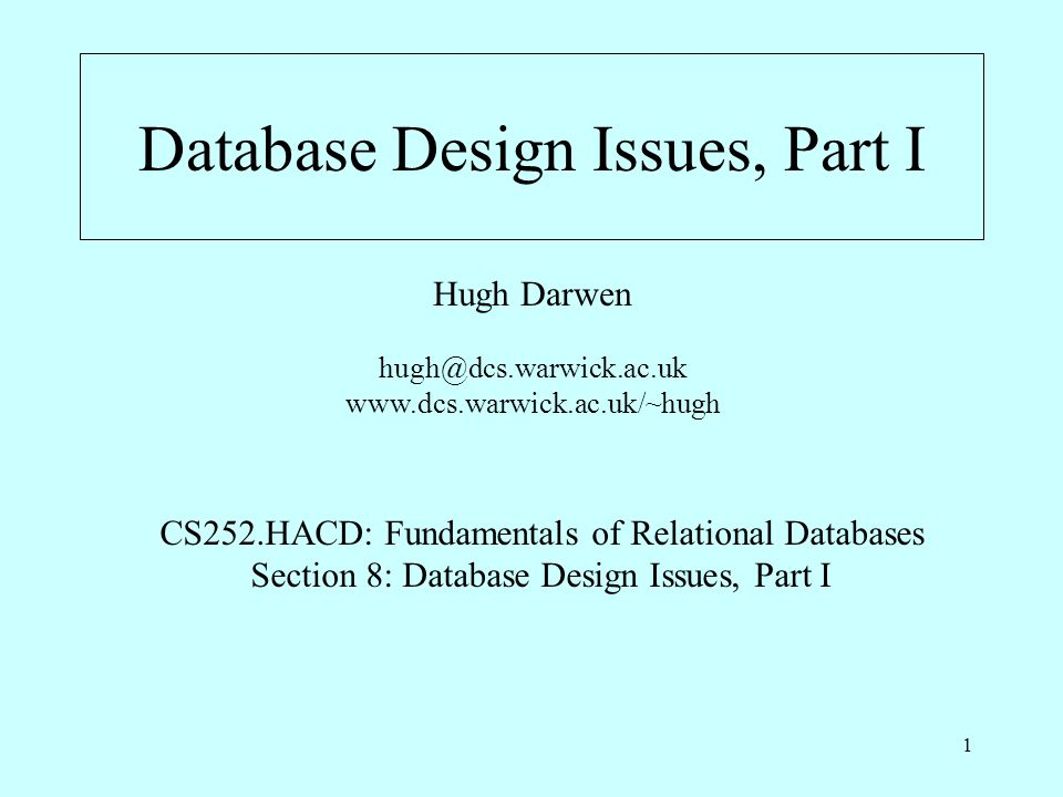 1 Database Design Issues, Part I Hugh Darwen hugh@dcs.warwick.ac.uk www.dcs.warwick.ac.uk/~hugh CS252.HACD: Fundamentals of Relational Databases Section 8: Database Design Issues, Part I