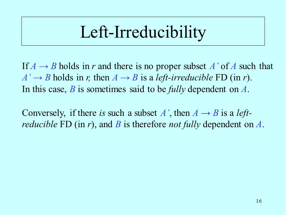 16 Left-Irreducibility If A B holds in r and there is no proper subset A of A such that A B holds in r, then A B is a left-irreducible FD (in r).