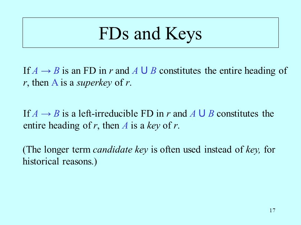 17 FDs and Keys If A B is a left-irreducible FD in r and A U B constitutes the entire heading of r, then A is a key of r.
