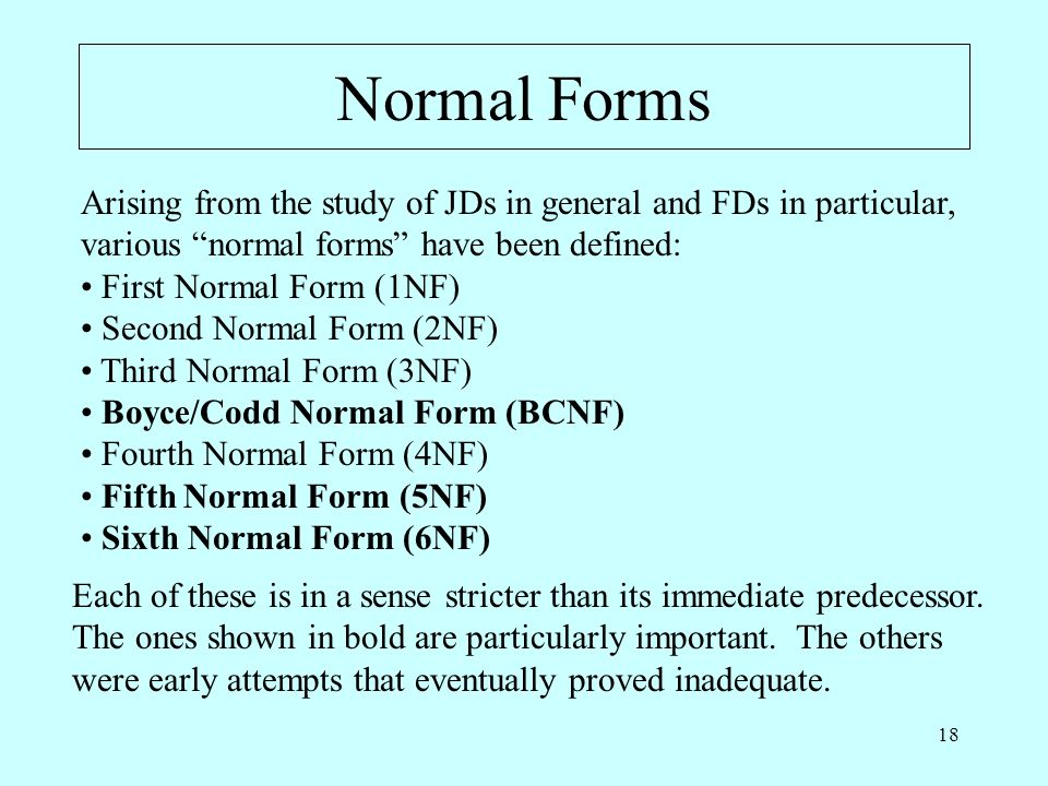 18 Normal Forms Arising from the study of JDs in general and FDs in particular, various normal forms have been defined: First Normal Form (1NF) Second Normal Form (2NF) Third Normal Form (3NF) Boyce/Codd Normal Form (BCNF) Fourth Normal Form (4NF) Fifth Normal Form (5NF) Sixth Normal Form (6NF) Each of these is in a sense stricter than its immediate predecessor.