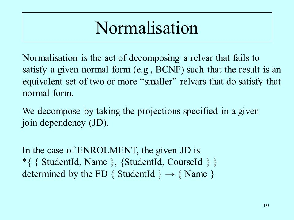 19 Normalisation Normalisation is the act of decomposing a relvar that fails to satisfy a given normal form (e.g., BCNF) such that the result is an equivalent set of two or more smaller relvars that do satisfy that normal form.