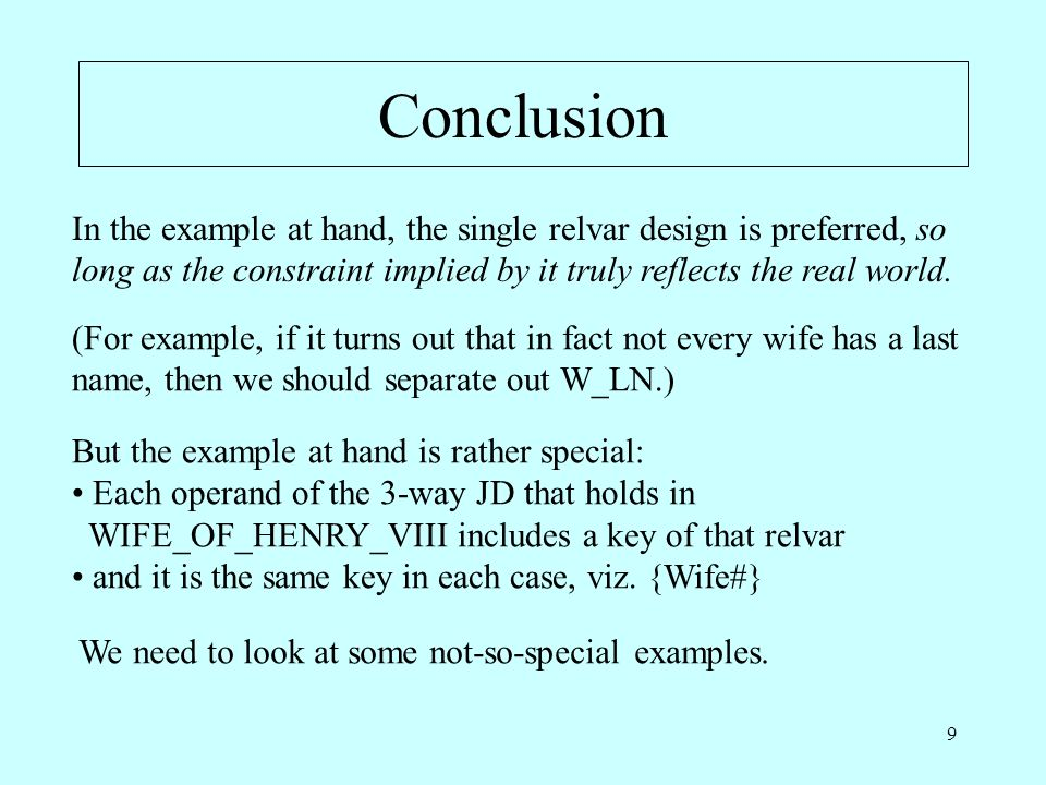 9 Conclusion In the example at hand, the single relvar design is preferred, so long as the constraint implied by it truly reflects the real world.