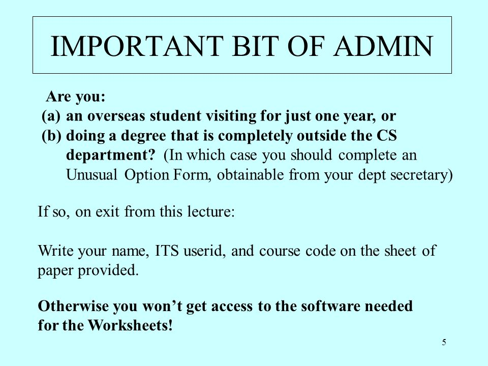 5 IMPORTANT BIT OF ADMIN Are you: (a)an overseas student visiting for just one year, or (b)doing a degree that is completely outside the CS department.