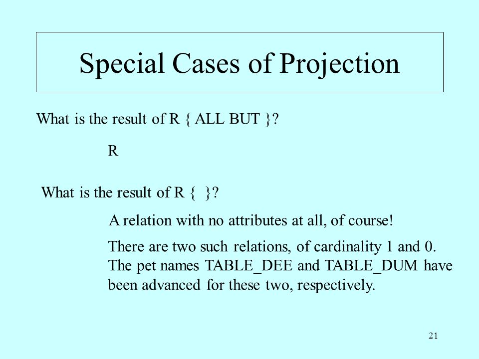 21 Special Cases of Projection What is the result of R { ALL BUT }.