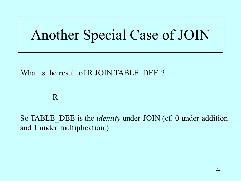 22 Another Special Case of JOIN What is the result of R JOIN TABLE_DEE .