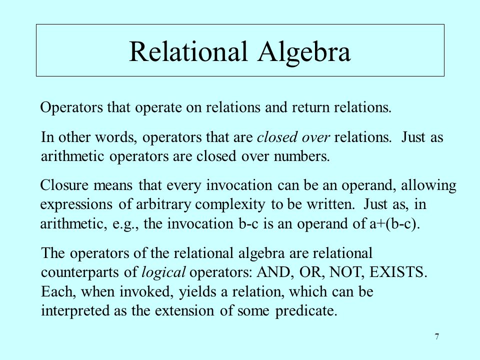 7 Relational Algebra Operators that operate on relations and return relations.