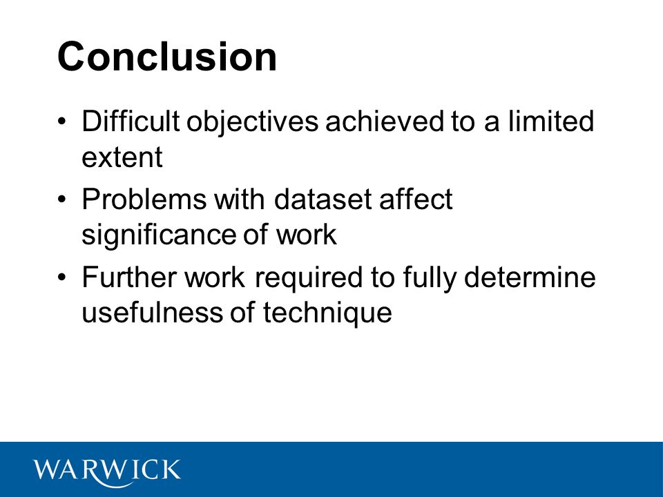 Conclusion Difficult objectives achieved to a limited extent Problems with dataset affect significance of work Further work required to fully determine usefulness of technique