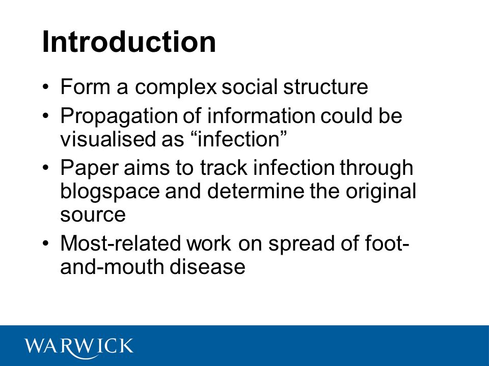 Introduction Form a complex social structure Propagation of information could be visualised as infection Paper aims to track infection through blogspace and determine the original source Most-related work on spread of foot- and-mouth disease