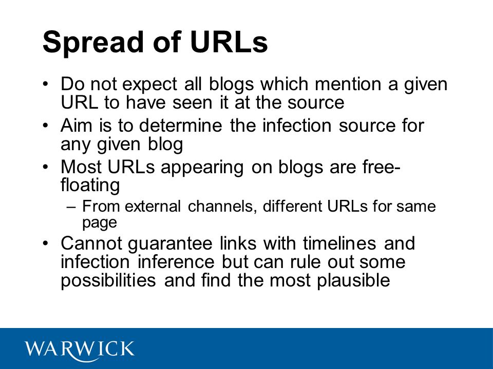 Spread of URLs Do not expect all blogs which mention a given URL to have seen it at the source Aim is to determine the infection source for any given blog Most URLs appearing on blogs are free- floating –From external channels, different URLs for same page Cannot guarantee links with timelines and infection inference but can rule out some possibilities and find the most plausible