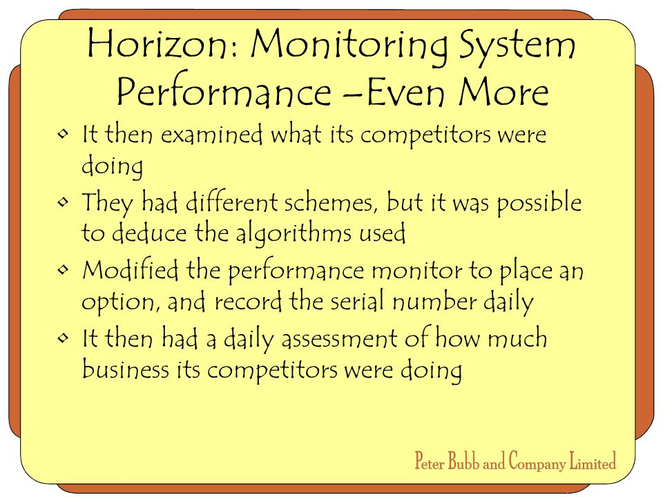Horizon: Monitoring System Performance –Even More It then examined what its competitors were doing They had different schemes, but it was possible to deduce the algorithms used Modified the performance monitor to place an option, and record the serial number daily It then had a daily assessment of how much business its competitors were doing