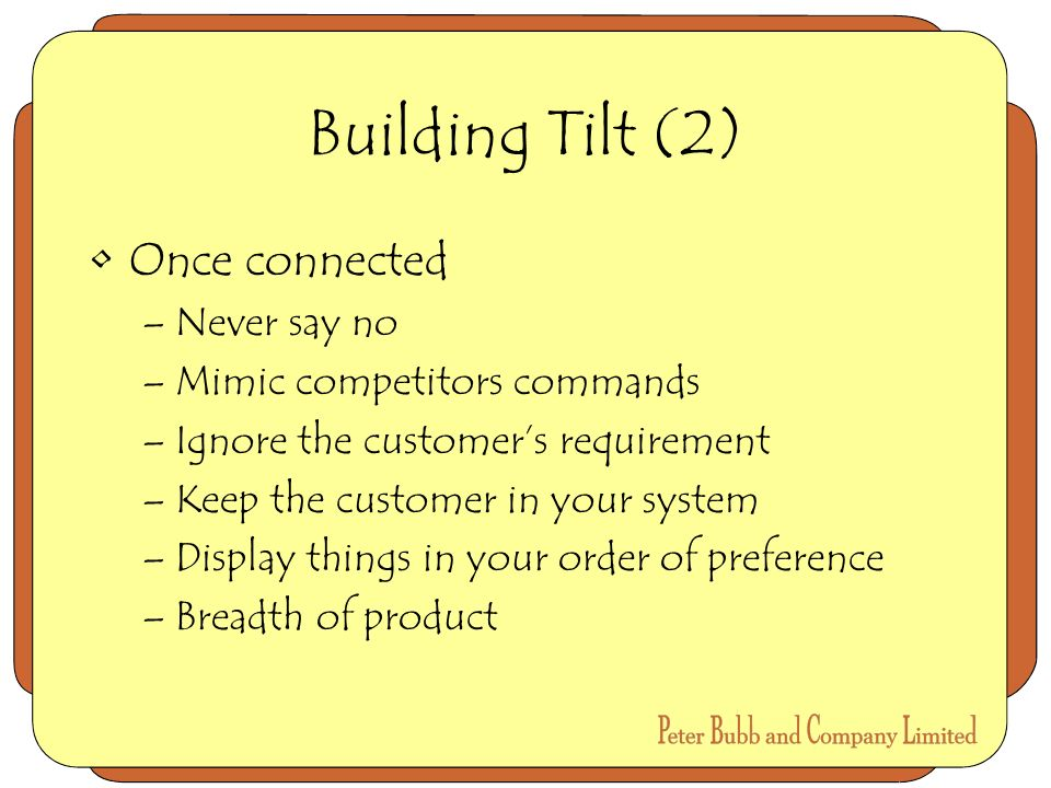 Building Tilt (2) Once connected –Never say no –Mimic competitors commands –Ignore the customers requirement –Keep the customer in your system –Display things in your order of preference –Breadth of product